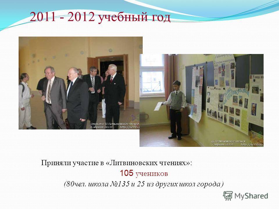 2011 - 2012 учебный год Приняли участие в «Литвиновских чтениях»: 105 учеников (80чел. школа 135 и 25 из других школ города )