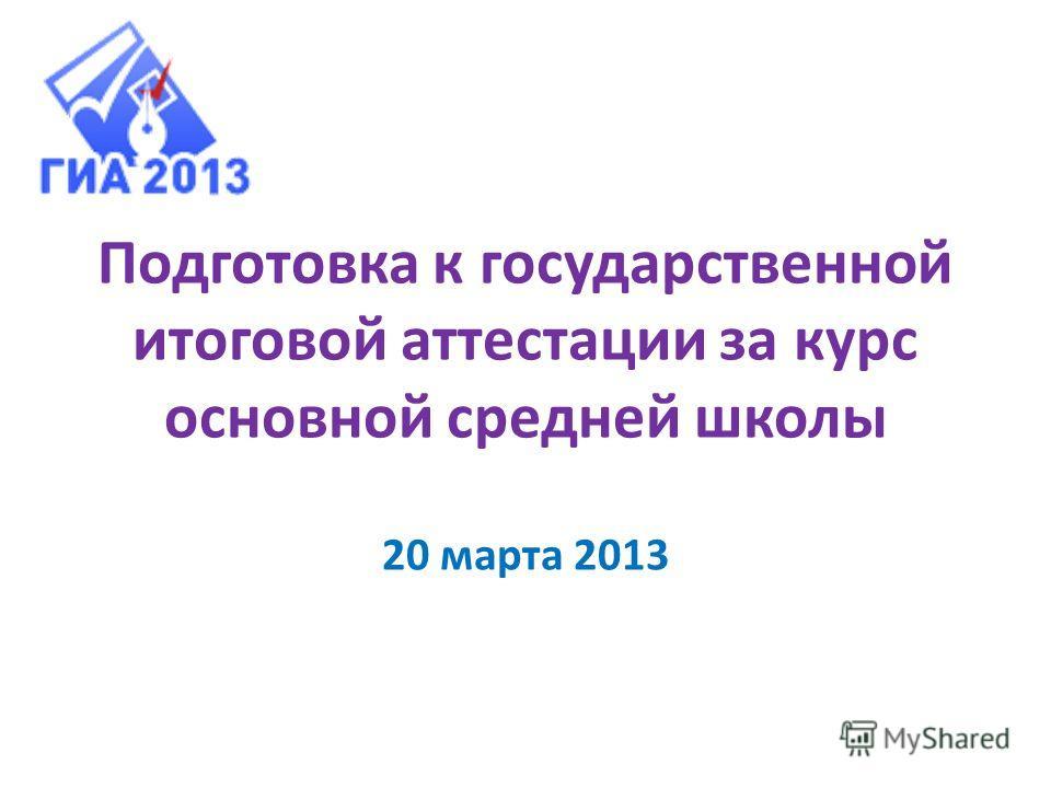 Подготовка к государственной итоговой аттестации за курс основной средней школы 20 марта 2013