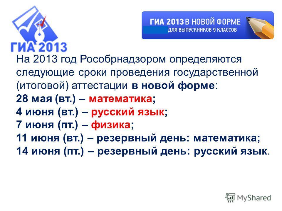 На 2013 год Рособрнадзором определяются следующие сроки проведения государственной (итоговой) аттестации в новой форме: 28 мая (вт.) – математика; 4 июня (вт.) – русский язык; 7 июня (пт.) – физика; 11 июня (вт.) – резервный день: математика; 14 июня