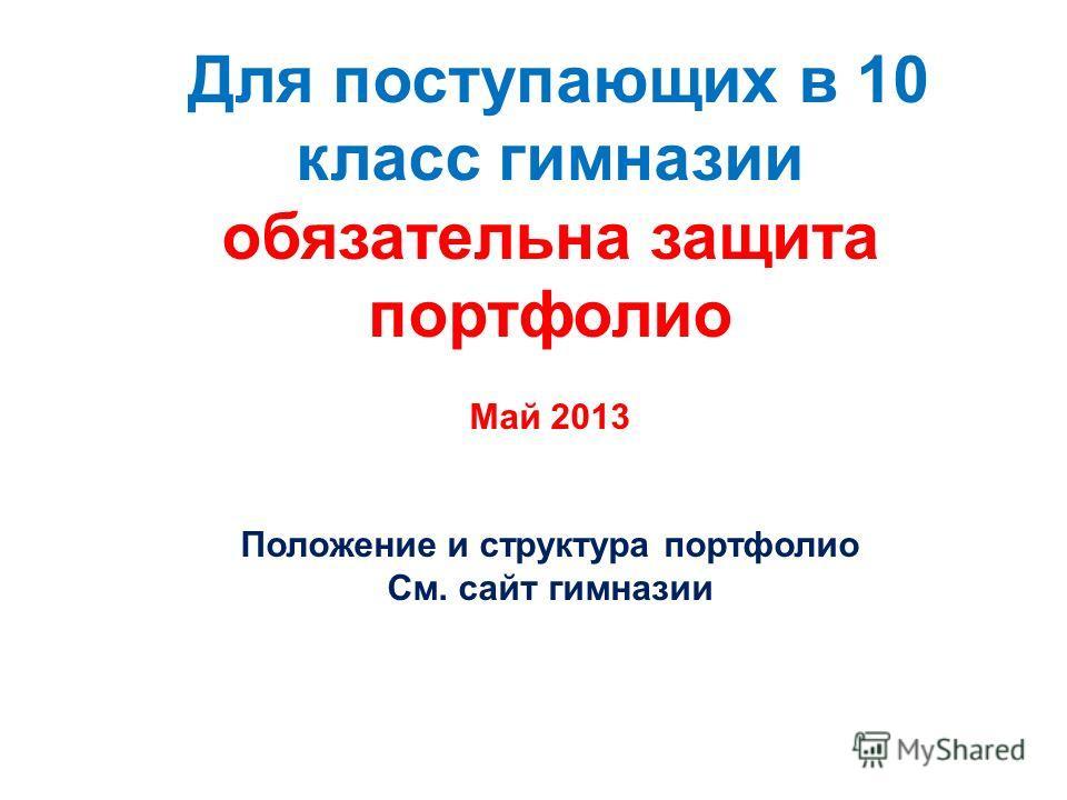 Для поступающих в 10 класс гимназии обязательна защита портфолио Май 2013 Положение и структура портфолио См. сайт гимназии