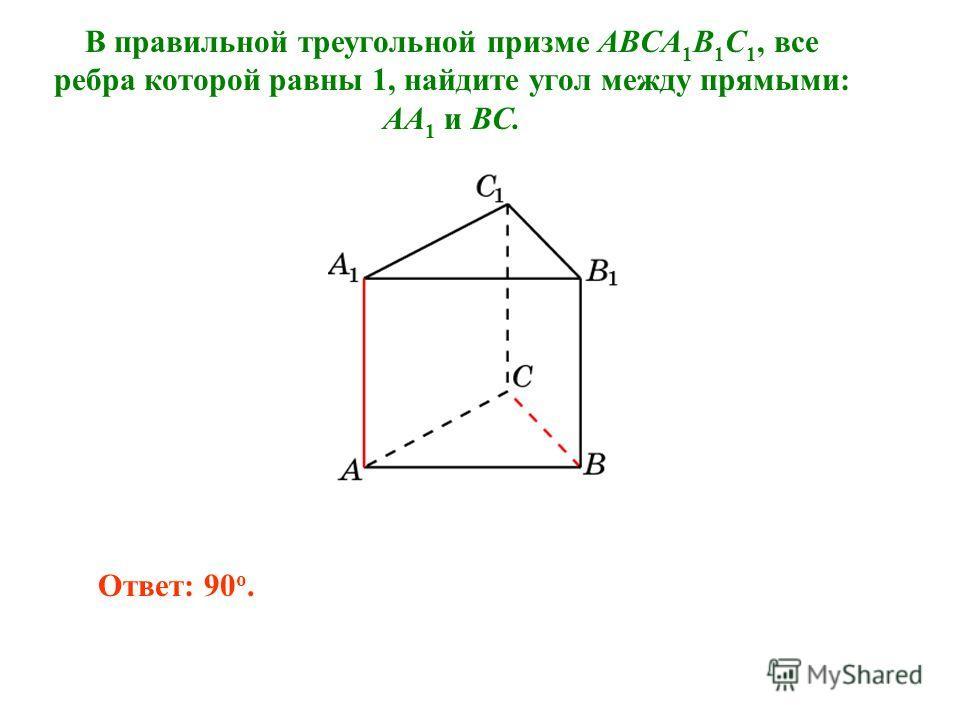 В правильной треугольной призме ABCA 1 B 1 C 1, все ребра которой равны 1, найдите угол между прямыми: AA 1 и BC. Ответ: 90 o.