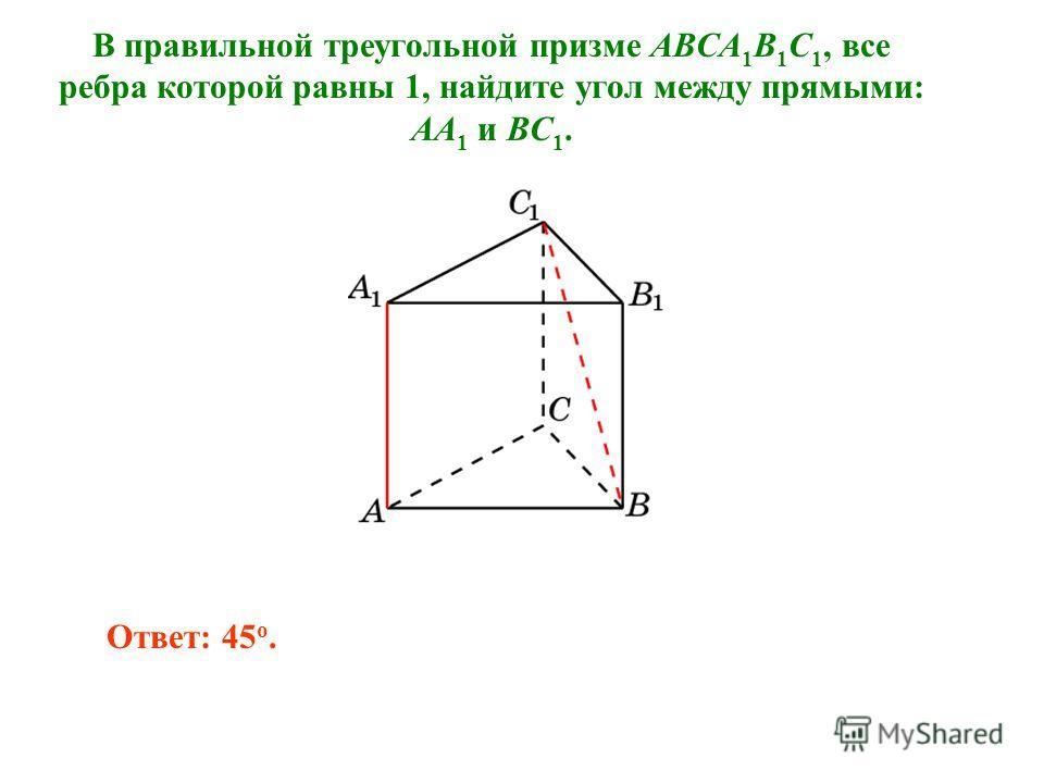 В правильной треугольной призме ABCA 1 B 1 C 1, все ребра которой равны 1, найдите угол между прямыми: AA 1 и BC 1. Ответ: 45 o.