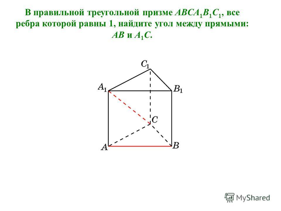 В правильной треугольной призме ABCA 1 B 1 C 1, все ребра которой равны 1, найдите угол между прямыми: AB и A 1 C.