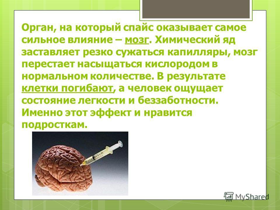 Орган, на который спайс оказывает самое сильное влияние – мозг. Химический яд заставляет резко сужаться капилляры, мозг перестает насыщаться кислородом в нормальном количестве. В результате клетки погибают, а человек ощущает состояние легкости и безз