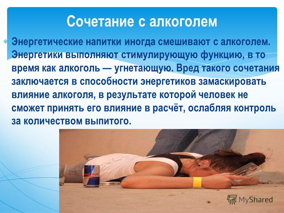 Энергетические напитки иногда смешивают с алкоголем. Энергетики выполняют стимулирующую функцию, в то время как алкоголь угнетающую. Вред такого сочетания заключается в способности энергетиков замаскировать влияние алкоголя, в результате которой чело