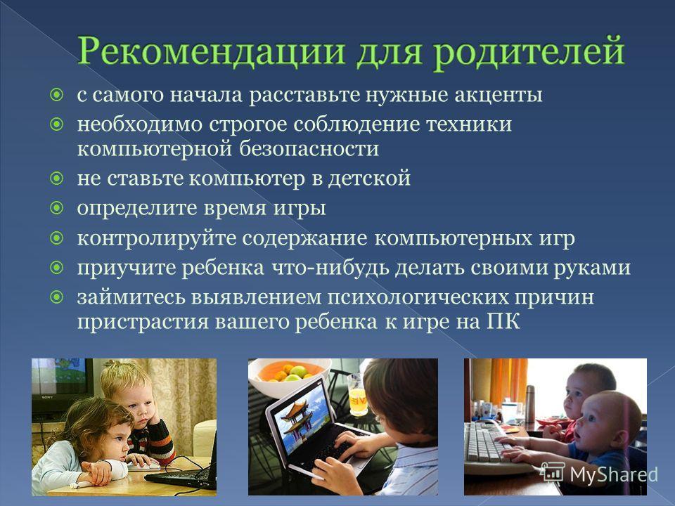 с самого начала расставьте нужные акценты необходимо строгое соблюдение техники компьютерной безопасности не ставьте компьютер в детской определите время игры контролируйте содержание компьютерных игр приучите ребенка что-нибудь делать своими руками