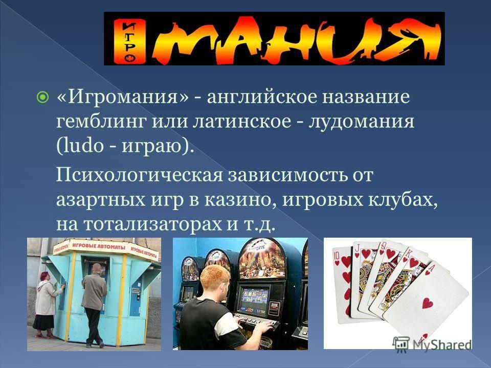 «Игромания» - английское название гемблинг или латинское - лудомания (ludo - играю). Психологическая зависимость от азартных игр в казино, игровых клубах, на тотализаторах и т.д.