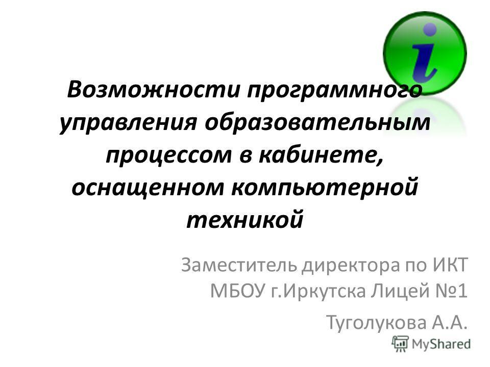 Заместитель директора по ИКТ МБОУ г.Иркутска Лицей 1 Туголукова А.А. Возможности программного управления образовательным процессом в кабинете, оснащенном компьютерной техникой
