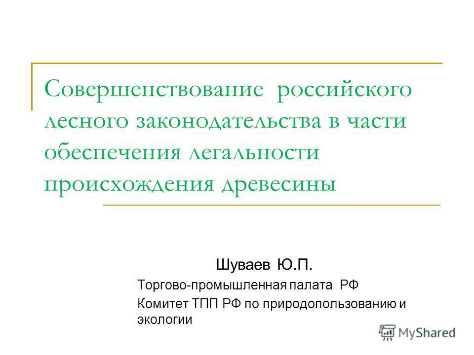 Совершенствование российского лесного законодательства в части обеспечения легальности происхождения древесины Шуваев Ю.П. Торгово-промышленная палата РФ Комитет ТПП РФ по природопользованию и экологии