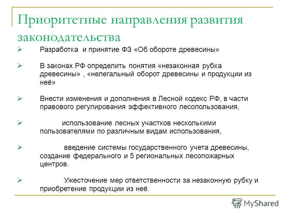 Разработка и принятие ФЗ «Об обороте древесины» В законах РФ определить понятия «незаконная рубка древесины», «нелегальный оборот древесины и продукции из неё» Внести изменения и дополнения в Лесной кодекс РФ, в части правового регулирования эффектив