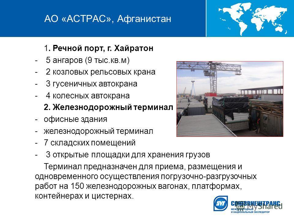 АО «АСТРАС», Афганистан 1. Речной порт, г. Хайратон - 5 ангаров (9 тыс.кв.м) - 2 козловых рельсовых крана - 3 гусеничных автокрана - 4 колесных автокрана 2. Железнодорожный терминал -офисные здания -железнодорожный терминал -7 складских помещений - 3