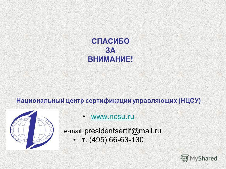 СПАСИБО ЗА ВНИМАНИЕ! Национальный центр сертификации управляющих (НЦСУ) www.ncsu.ruwww.ncsu.ru e-mail: presidentsertif@mail.ru т. (495) 66-63-130