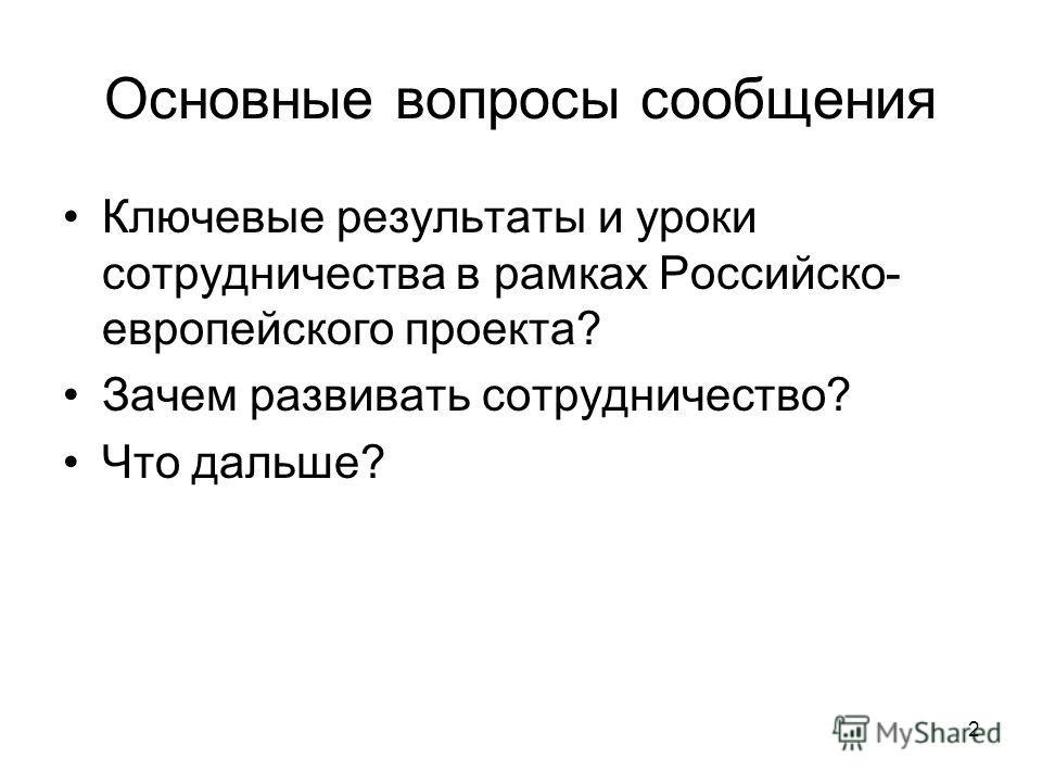 2 Основные вопросы сообщения Ключевые результаты и уроки сотрудничества в рамках Российско- европейского проекта? Зачем развивать сотрудничество? Что дальше?