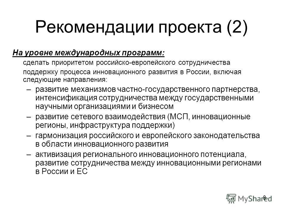 8 Рекомендации проекта (2) На уровне международных программ: сделать приоритетом российско-европейского сотрудничества поддержку процесса инновационного развития в России, включая следующие направления: –развитие механизмов частно-государственного па