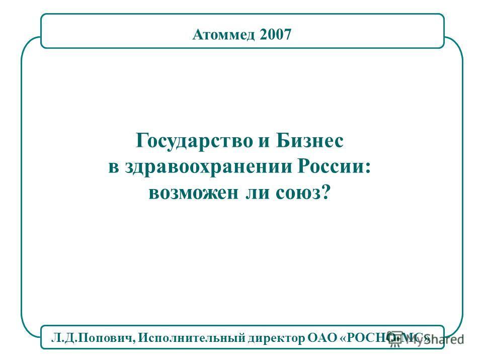 Л.Д.Попович, Исполнительный директор ОАО «РОСНО-МС» Государство и Бизнес в здравоохранении России: возможен ли союз? Атоммед 2007