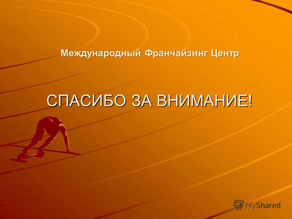 Международный Франчайзинг Центр СПАСИБО ЗА ВНИМАНИЕ!