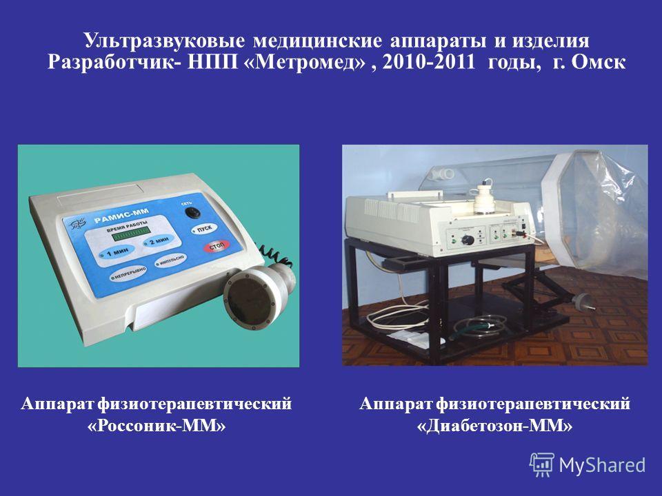 Аппарат физиотерапевтический «Россоник-ММ» Аппарат физиотерапевтический «Диабетозон-ММ» Ультразвуковые медицинские аппараты и изделия Разработчик- НПП «Метромед», 2010-2011 годы, г. Омск