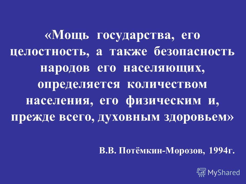 «Мощь государства, его целостность, а также безопасность народов его населяющих, определяется количеством населения, его физическим и, прежде всего, духовным здоровьем» В.В. Потёмкин-Морозов, 1994г.
