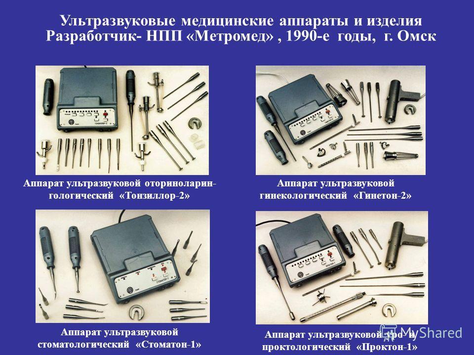 Ультразвуковые медицинские аппараты и изделия Разработчик- НПП «Метромед», 1990-е годы, г. Омск Аппарат ультразвуковой оториноларин- гологический «Тонзиллор-2» Аппарат ультразвуковой гинекологический «Гинетон-2» Аппарат ультразвуковой уро- и проктоло