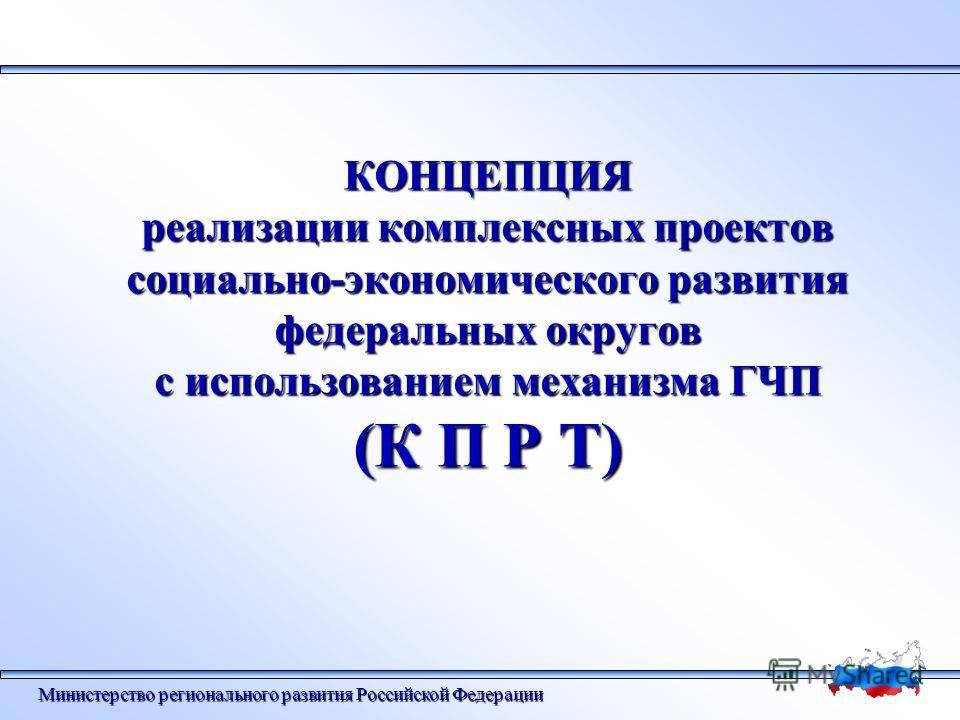 КОНЦЕПЦИЯ реализации комплексных проектов социально-экономического развития федеральных округов с использованием механизма ГЧП (К П Р Т) Министерство регионального развития Российской Федерации