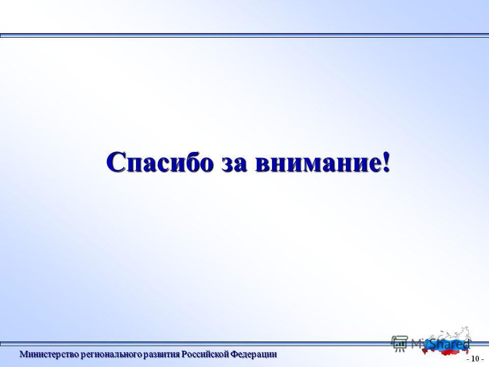 - 10 - Министерство регионального развития Российской Федерации Спасибо за внимание!