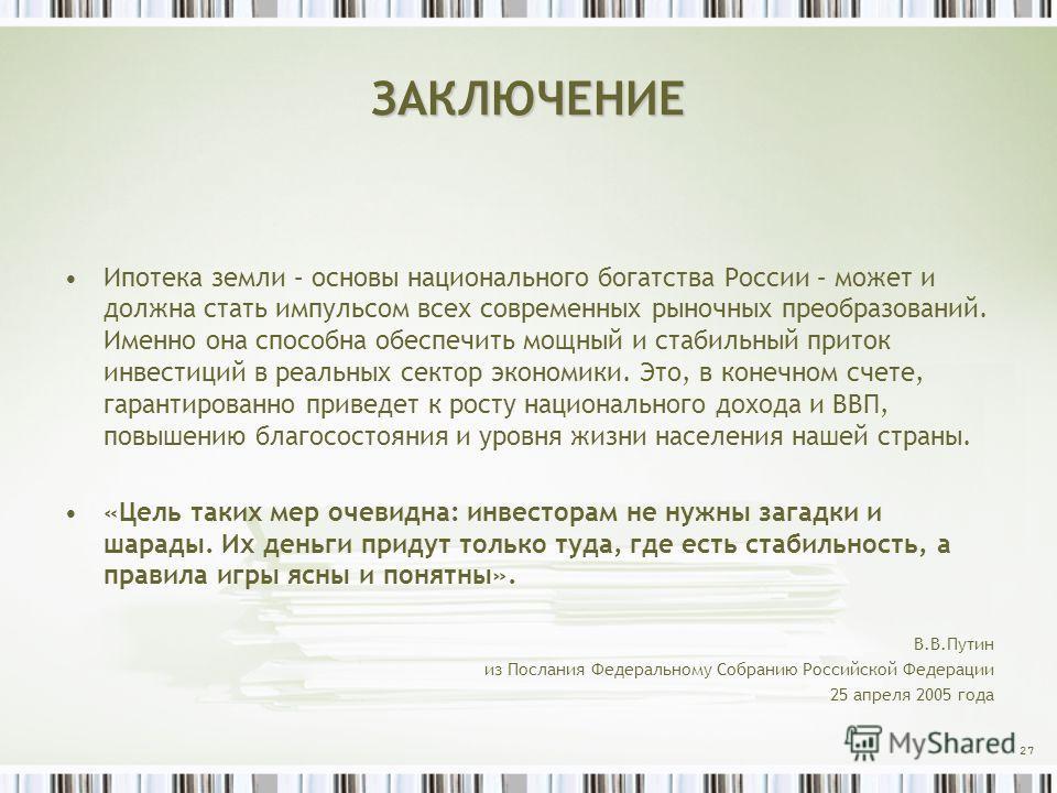 ЗАКЛЮЧЕНИЕ Ипотека земли – основы национального богатства России – может и должна стать импульсом всех современных рыночных преобразований. Именно она способна обеспечить мощный и стабильный приток инвестиций в реальных сектор экономики. Это, в конеч