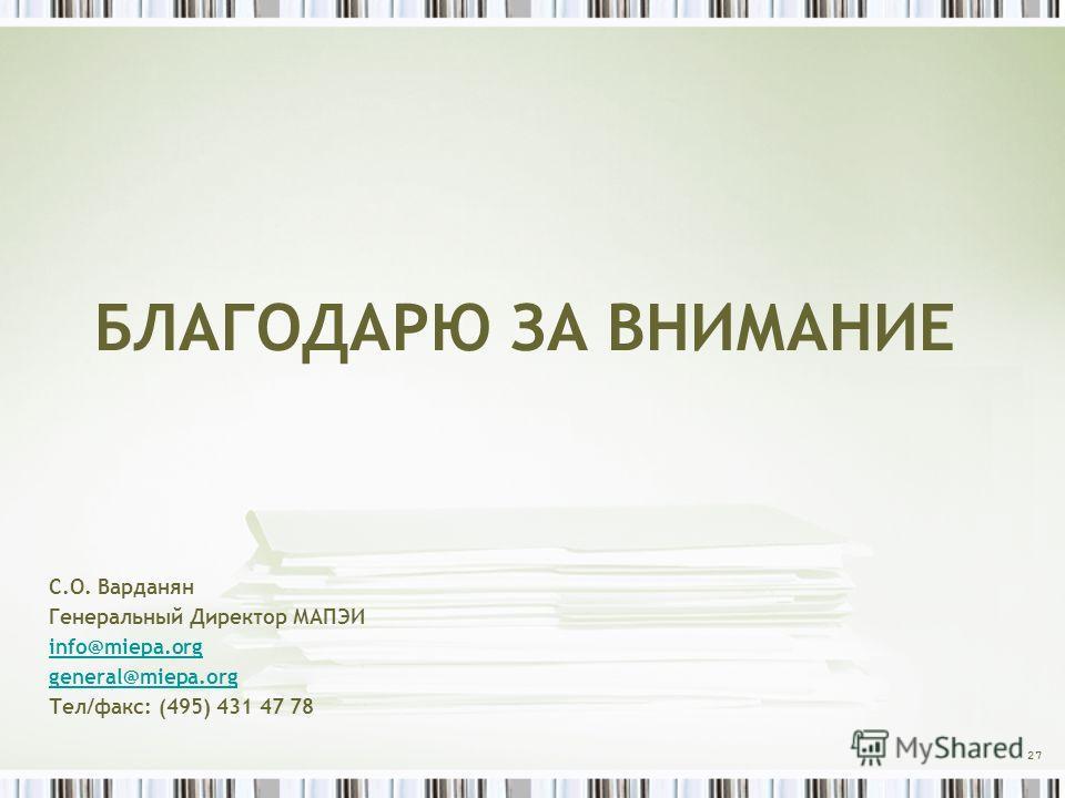 БЛАГОДАРЮ ЗА ВНИМАНИЕ С.О. Варданян Генеральный Директор МАПЭИ info@miepa.org general@miepa.org Тел/факс: (495) 431 47 78 27