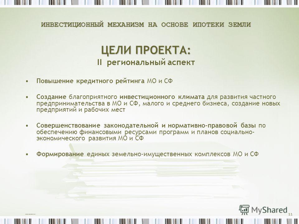 ИНВЕСТИЦИОННЫЙ МЕХАНИЗМ НА ОСНОВЕ ИПОТЕКИ ЗЕМЛИ ЦЕЛИ ПРОЕКТА: ИНВЕСТИЦИОННЫЙ МЕХАНИЗМ НА ОСНОВЕ ИПОТЕКИ ЗЕМЛИ ЦЕЛИ ПРОЕКТА: II региональный аспект Повышение кредитного рейтинга МО и СФ Создание благоприятного инвестиционного климата для развития част