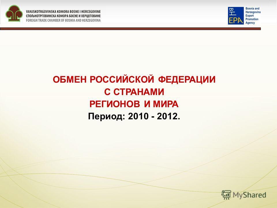 ОБМЕН РОССИЙСКОЙ ФЕДЕРАЦИИ С СТРАНАМИ РЕГИОНОВ И МИРА Период: 2010 - 2012.