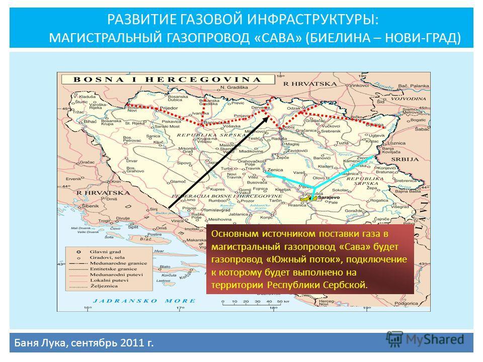 РАЗВИТИЕ ГАЗОВОЙ ИНФРАСТРУКТУРЫ: МАГИСТРАЛЬНЫЙ ГАЗОПРОВОД «САВА» (БИЕЛИНА – НОВИ-ГРАД) Баня Лука, сентябрь 2011 г. Основным источником поставки газа в магистральный газопровод «Сава» будет газопровод «Южный поток», подключение к которому будет выполн