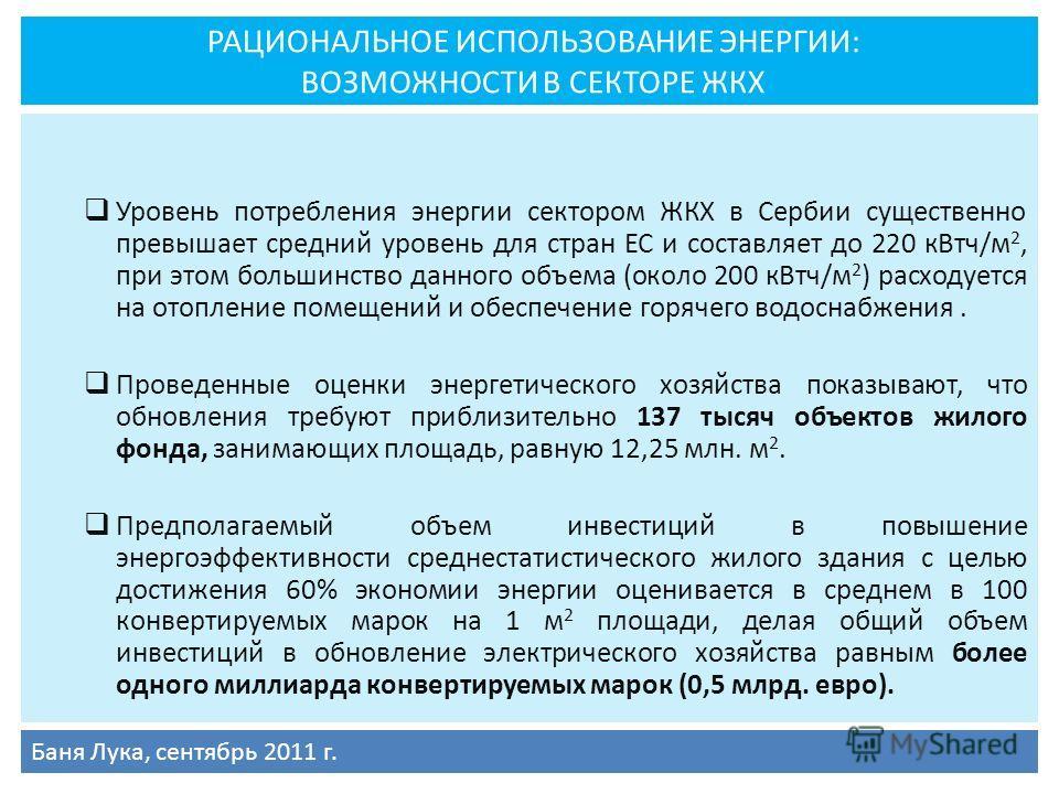 РАЦИОНАЛЬНОЕ ИСПОЛЬЗОВАНИЕ ЭНЕРГИИ: ВОЗМОЖНОСТИ В СЕКТОРЕ ЖКХ Уровень потребления энергии сектором ЖКХ в Сербии существенно превышает средний уровень для стран ЕС и составляет до 220 кВтч/м 2, при этом большинство данного объема (около 200 кВтч/м 2 )