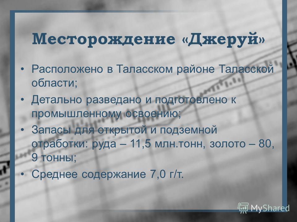 Месторождение «Джеруй» Расположено в Таласском районе Таласской области; Детально разведано и подготовлено к промышленному освоению; Запасы для открытой и подземной отработки: руда – 11,5 млн.тонн, золото – 80, 9 тонны; Среднее содержание 7,0 г/т.