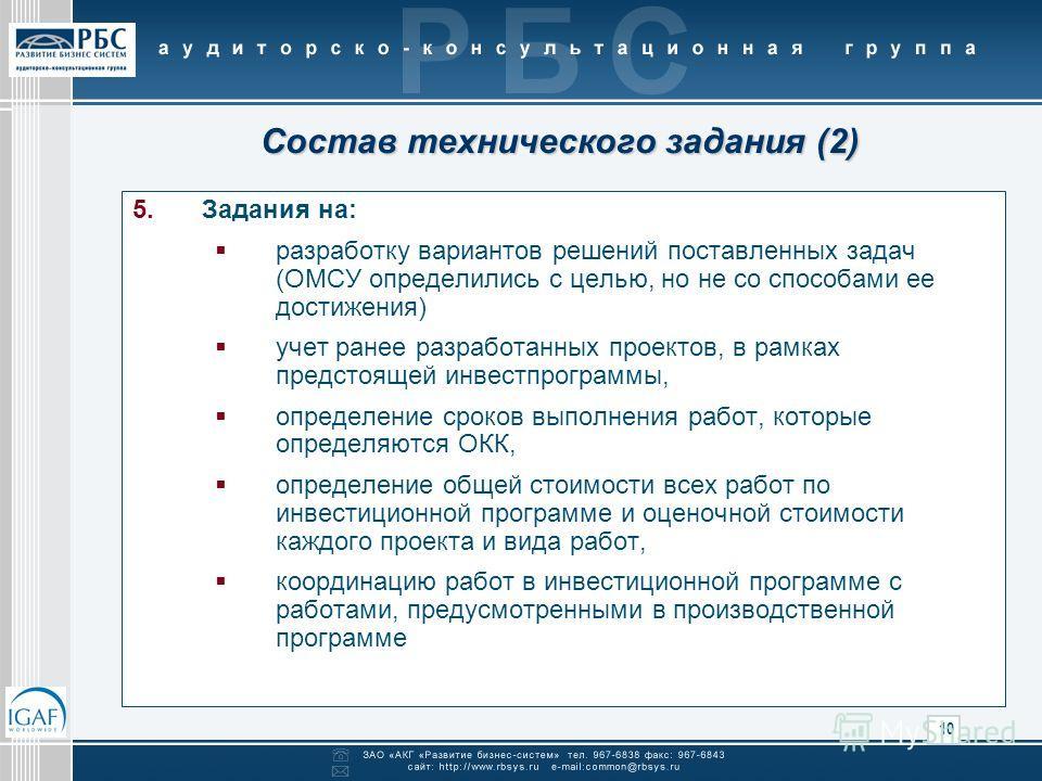 10 Состав технического задания (2) 5.Задания на: разработку вариантов решений поставленных задач (ОМСУ определились с целью, но не со способами ее достижения) учет ранее разработанных проектов, в рамках предстоящей инвестпрограммы, определение сроков