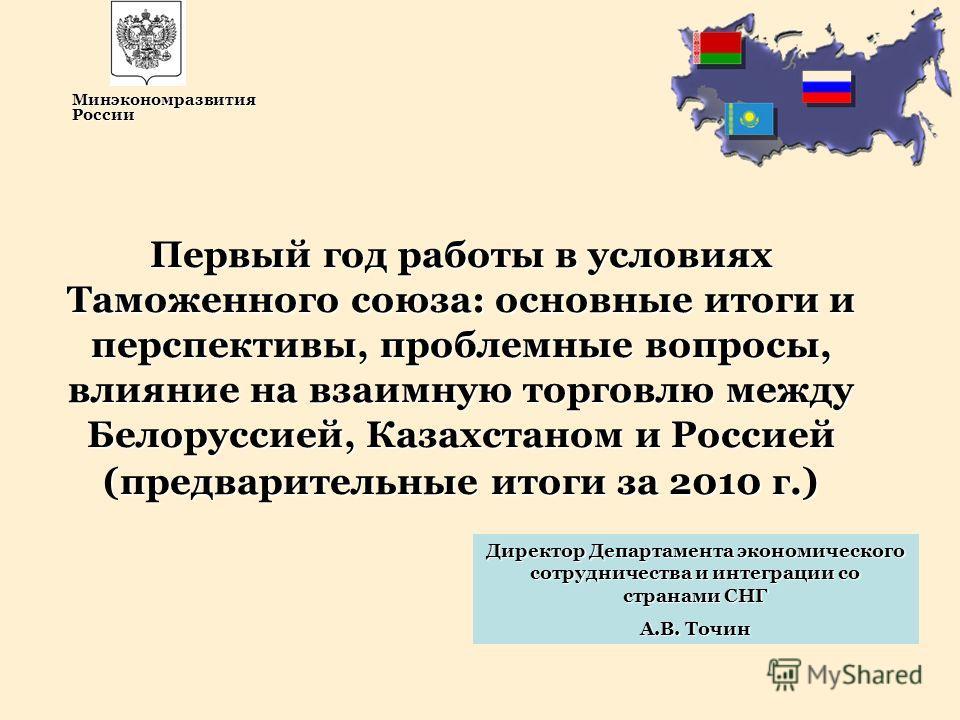Директор Департамента экономического сотрудничества и интеграции со странами СНГ А.В. Точин Первый год работы в условиях Таможенного союза: основные итоги и перспективы, проблемные вопросы, влияние на взаимную торговлю между Белоруссией, Казахстаном