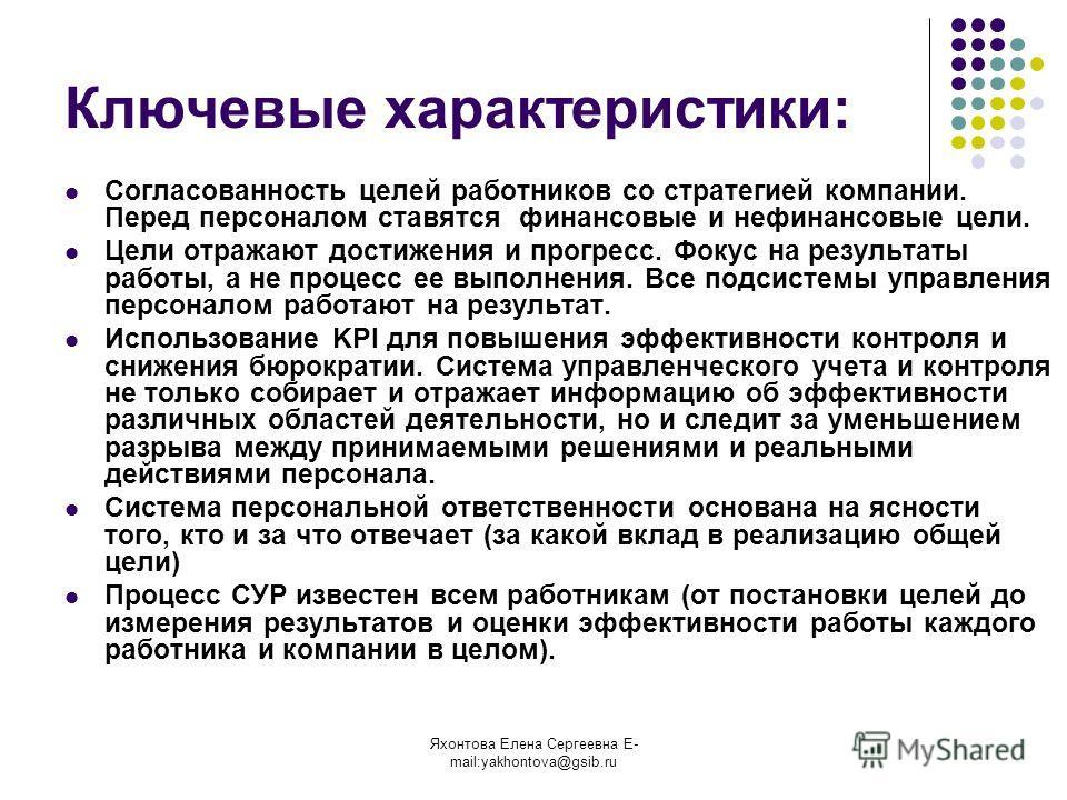 Яхонтова Елена Сергеевна E- mail:yakhontova@gsib.ru Ключевые характеристики: Согласованность целей работников со стратегией компании. Перед персоналом ставятся финансовые и нефинансовые цели. Цели отражают достижения и прогресс. Фокус на результаты р