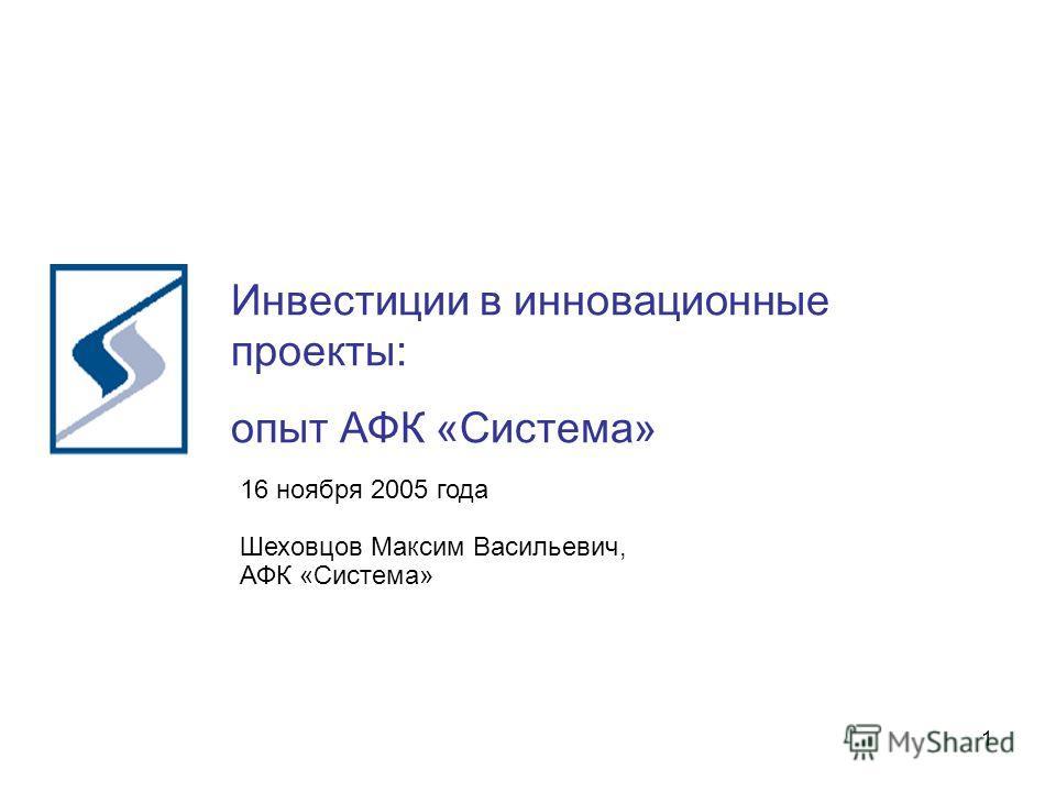 1 Инвестиции в инновационные проекты: опыт АФК «Система» 16 ноября 2005 года Шеховцов Максим Васильевич, АФК «Система»