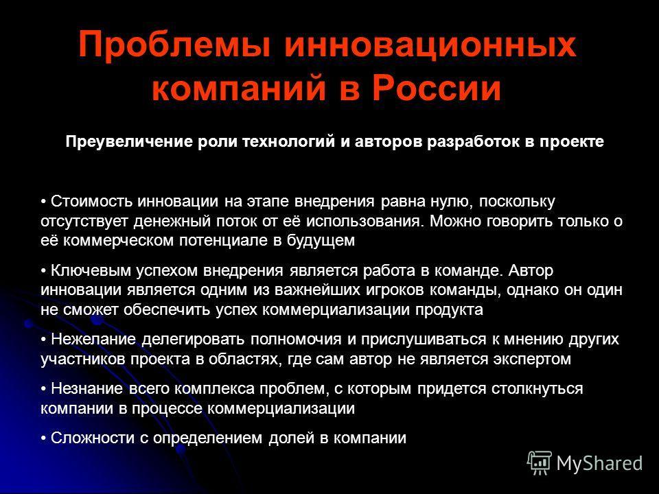 Проблемы инновационных компаний в России Преувеличение роли технологий и авторов разработок в проекте Стоимость инновации на этапе внедрения равна нулю, поскольку отсутствует денежный поток от её использования. Можно говорить только о её коммерческом