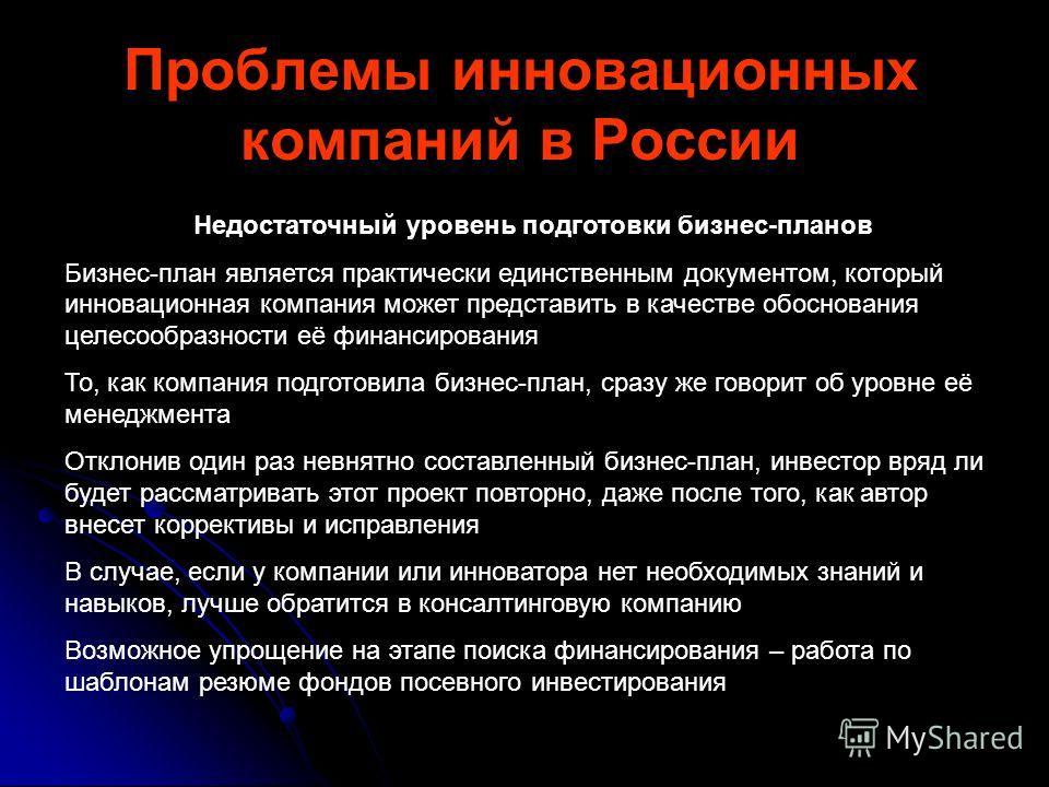 Проблемы инновационных компаний в России Недостаточный уровень подготовки бизнес-планов Бизнес-план является практически единственным документом, который инновационная компания может представить в качестве обоснования целесообразности её финансирован