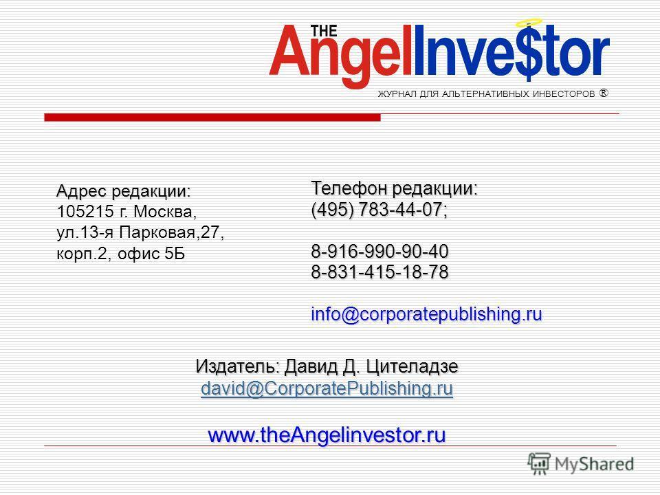 Адрес редакции: 105215 г. Москва, ул.13-я Парковая,27, корп.2, офис 5Б ЖУРНАЛ ДЛЯ АЛЬТЕРНАТИВНЫХ ИНВЕСТОРОВ ® Издатель: Давид Д. Цителадзе david@CorporatePublishing.ru david@CorporatePublishing.ru david@CorporatePublishing.ruwww.theAngelinvestor.ru Т