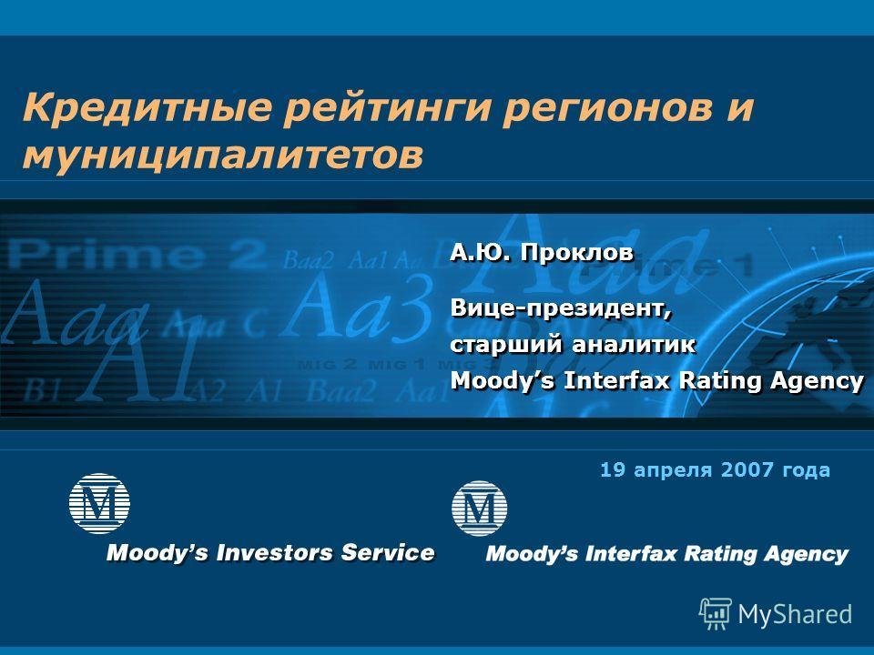 Кредитные рейтинги регионов и муниципалитетов А.Ю. Проклов Вице-президент, старший аналитик Moodys Interfax Rating Agency А.Ю. Проклов Вице-президент, старший аналитик Moodys Interfax Rating Agency 19 апреля 2007 года
