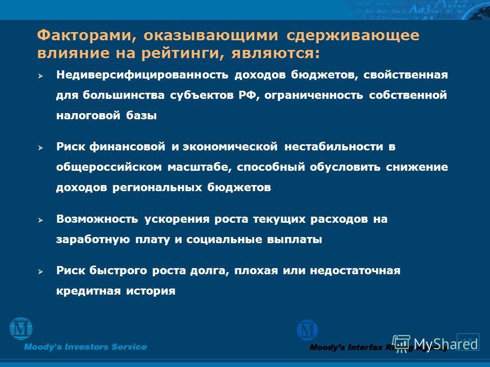16 Факторами, оказывающими сдерживающее влияние на рейтинги, являются: Недиверсифицированность доходов бюджетов, свойственная для большинства субъектов РФ, ограниченность собственной налоговой базы Риск финансовой и экономической нестабильности в общ