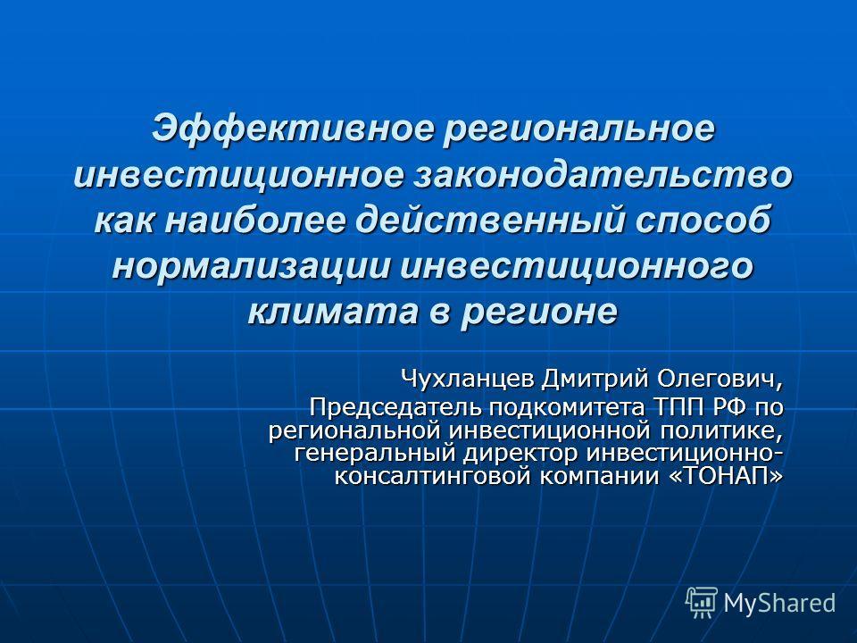 Эффективное региональное инвестиционное законодательство как наиболее действенный способ нормализации инвестиционного климата в регионе Чухланцев Дмитрий Олегович, Председатель подкомитета ТПП РФ по региональной инвестиционной политике, генеральный д