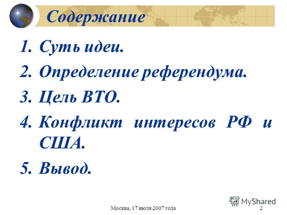 Москва, 17 июля 2007 года2 Содержание 1.Суть идеи. 2.Определение референдума. 3.Цель ВТО. 4.Конфликт интересов РФ и США. 5.Вывод.