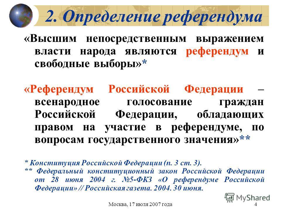 Москва, 17 июля 2007 года4 2. Определение референдума «Высшим непосредственным выражением власти народа являются референдум и свободные выборы»* «Референдум Российской Федерации – всенародное голосование граждан Российской Федерации, обладающих право