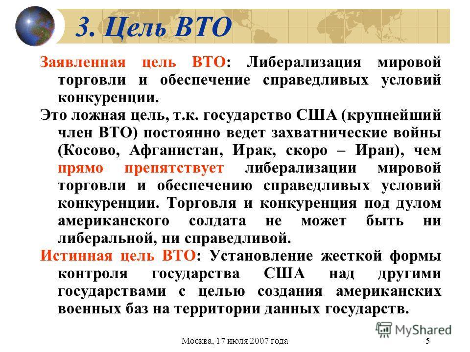 Москва, 17 июля 2007 года5 3. Цель ВТО Заявленная цель ВТО: Либерализация мировой торговли и обеспечение справедливых условий конкуренции. Это ложная цель, т.к. государство США (крупнейший член ВТО) постоянно ведет захватнические войны (Косово, Афган