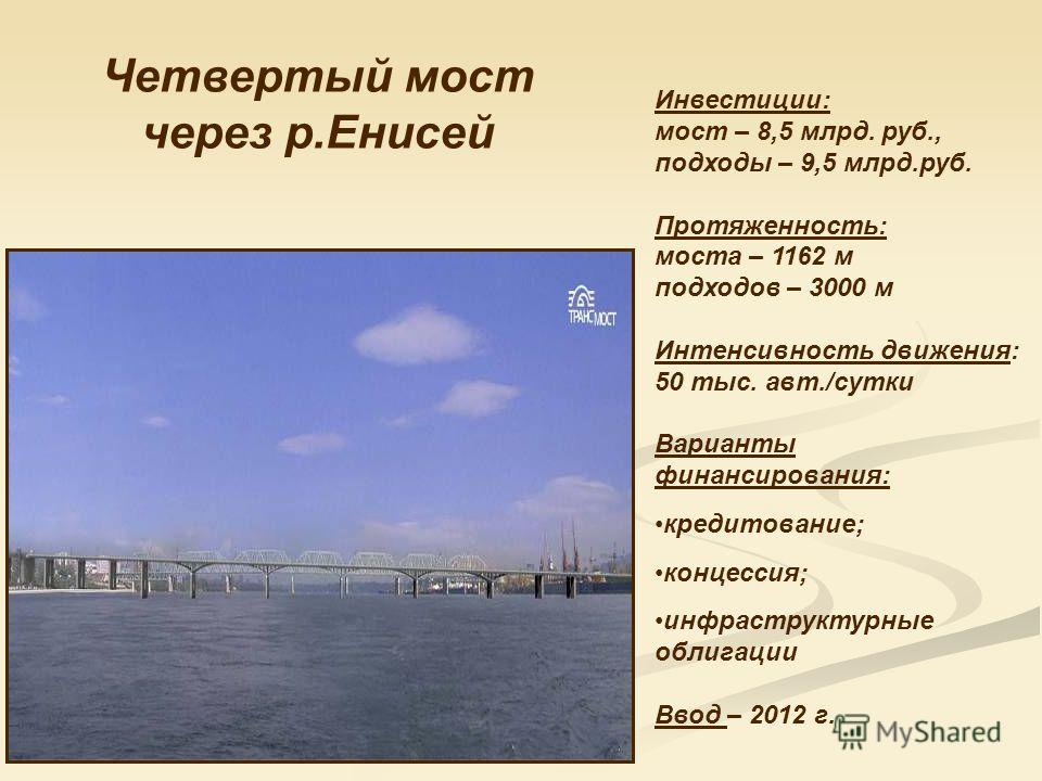 Четвертый мост через р.Енисей Инвестиции: мост – 8,5 млрд. руб., подходы – 9,5 млрд.руб. Протяженность: моста – 1162 м подходов – 3000 м Интенсивность движения: 50 тыс. авт./сутки Варианты финансирования: кредитование; концессия; инфраструктурные обл