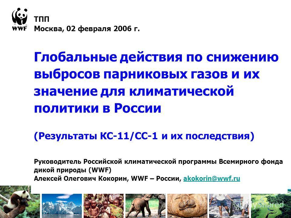 ТПП Москва, 02 февраля 2006 г. Глобальные действия по снижению выбросов парниковых газов и их значение для климатической политики в России (Результаты КС-11/СС-1 и их последствия) Руководитель Российской климатической программы Всемирного фонда дикой