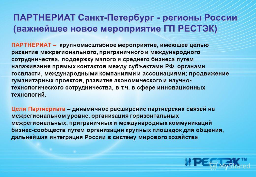 ПАРТНЕРИАТ Санкт-Петербург - регионы России (важнейшее новое мероприятие ГП РЕСТЭК) ПАРТНЕРИАТ – крупномасштабное мероприятие, имеющее целью развитие межрегионального, приграничного и международного сотрудничества, поддержку малого и среднего бизнеса