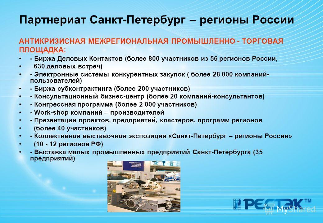 Партнериат Санкт-Петербург – регионы России АНТИКРИЗИСНАЯ МЕЖРЕГИОНАЛЬНАЯ ПРОМЫШЛЕННО - ТОРГОВАЯ ПЛОЩАДКА: - Биржа Деловых Контактов (более 800 участников из 56 регионов России, 630 деловых встреч) - Электронные системы конкурентных закупок ( более 2