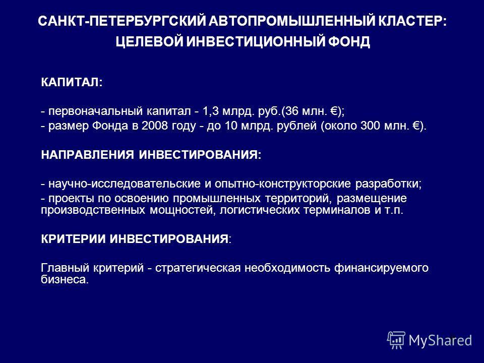 8 САНКТ-ПЕТЕРБУРГСКИЙ АВТОПРОМЫШЛЕННЫЙ КЛАСТЕР: ЦЕЛЕВОЙ ИНВЕСТИЦИОННЫЙ ФОНД КАПИТАЛ: - первоначальный капитал - 1,3 млрд. руб.(36 млн. ); - размер Фонда в 2008 году - до 10 млрд. рублей (около 300 млн. ). НАПРАВЛЕНИЯ ИНВЕСТИРОВАНИЯ: - научно-исследов